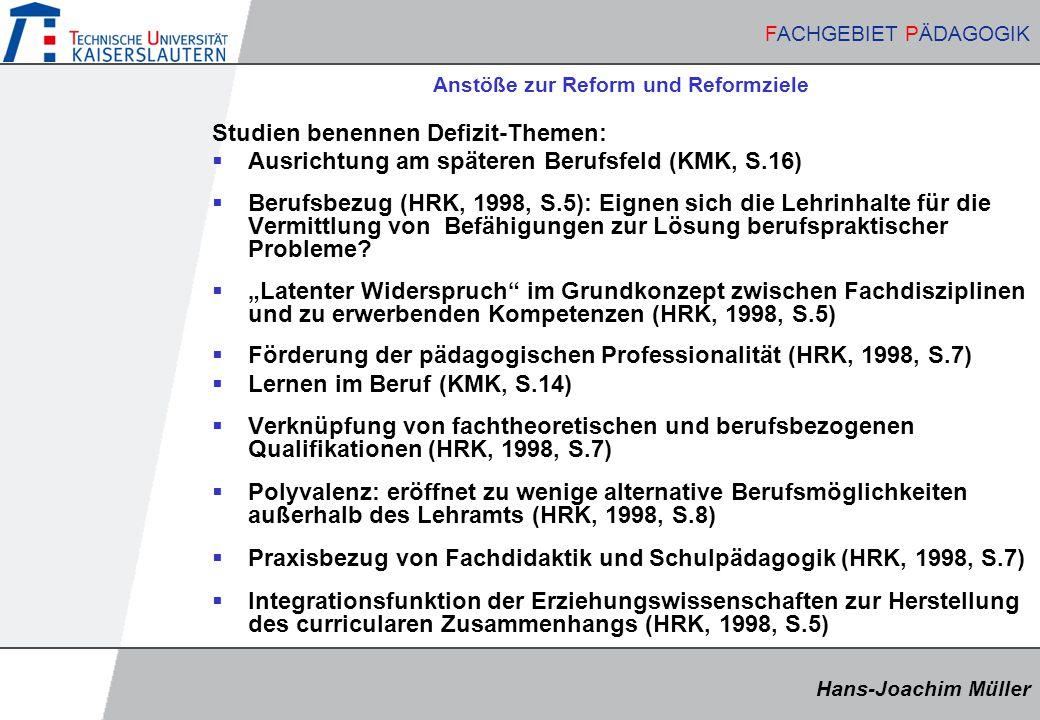 Hans-Joachim Müller FACHGEBIET PÄDAGOGIK Hans-Joachim Müller FACHGEBIET PÄDAGOGIK Anstöße zur Reform und Reformziele Studien benennen Defizit-Themen:  Ausrichtung am späteren Berufsfeld (KMK, S.16)  Berufsbezug (HRK, 1998, S.5): Eignen sich die Lehrinhalte für die Vermittlung von Befähigungen zur Lösung berufspraktischer Probleme.