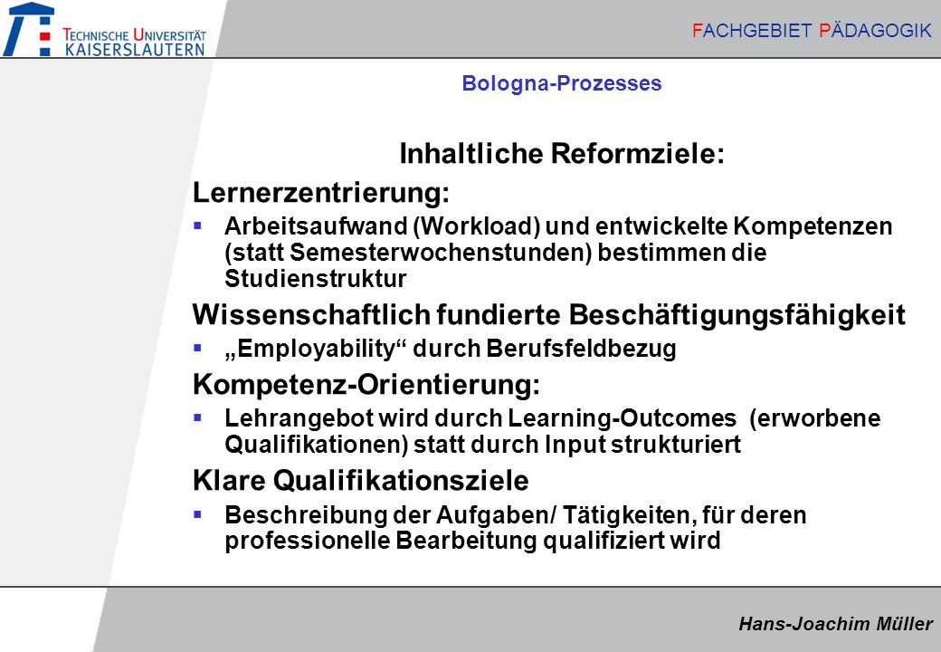 """Hans-Joachim Müller FACHGEBIET PÄDAGOGIK Hans-Joachim Müller FACHGEBIET PÄDAGOGIK Bologna-Prozesses Inhaltliche Reformziele: Lernerzentrierung:  Arbeitsaufwand (Workload) und entwickelte Kompetenzen (statt Semesterwochenstunden) bestimmen die Studienstruktur Wissenschaftlich fundierte Beschäftigungsfähigkeit  """"Employability durch Berufsfeldbezug Kompetenz-Orientierung:  Lehrangebot wird durch Learning-Outcomes (erworbene Qualifikationen) statt durch Input strukturiert Klare Qualifikationsziele  Beschreibung der Aufgaben/ Tätigkeiten, für deren professionelle Bearbeitung qualifiziert wird"""