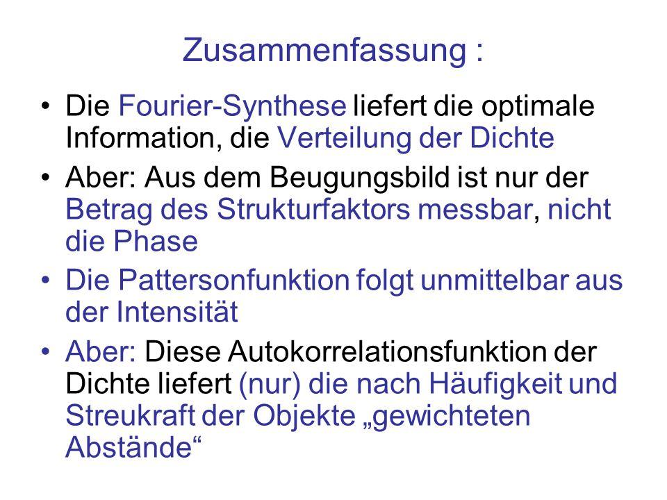 Zusammenfassung : Die Fourier-Synthese liefert die optimale Information, die Verteilung der Dichte Aber: Aus dem Beugungsbild ist nur der Betrag des S