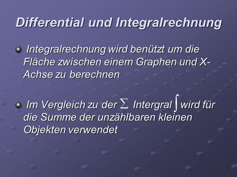 Differential und Integralrechnung Integralrechnung wird benützt um die Fläche zwischen einem Graphen und X- Achse zu berechnen Integralrechnung wird b