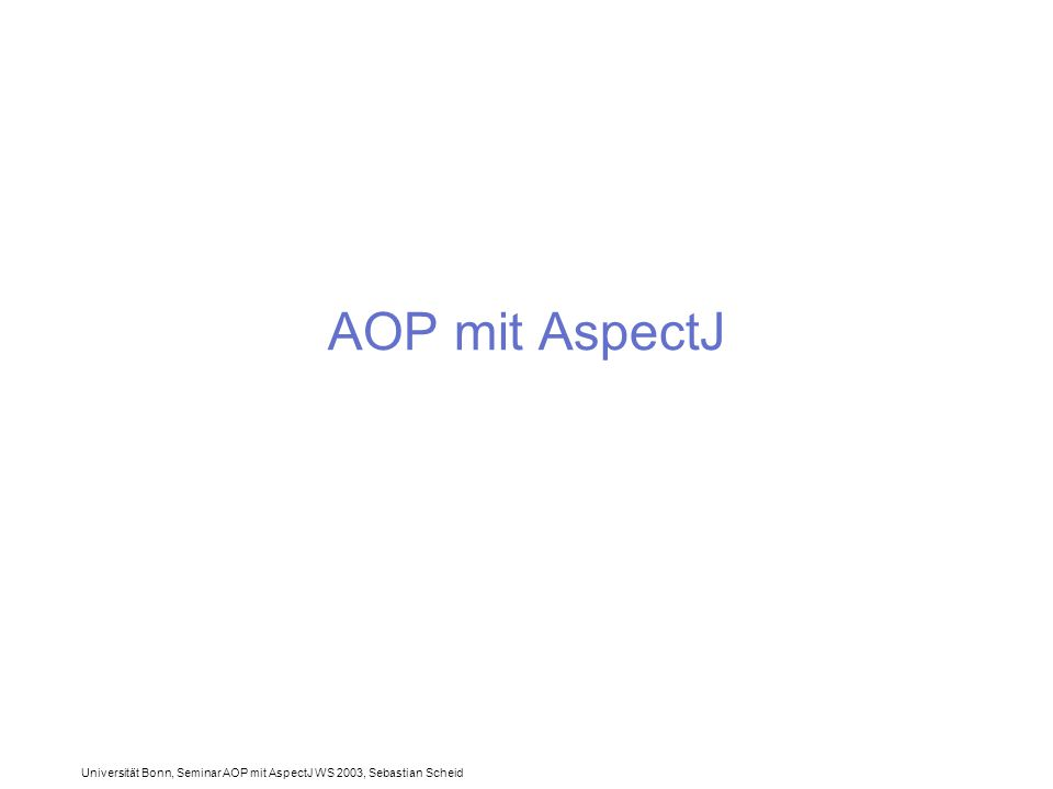 Universität Bonn, Seminar AOP mit AspectJ WS 2003, Sebastian Scheid AOP mit AspectJ