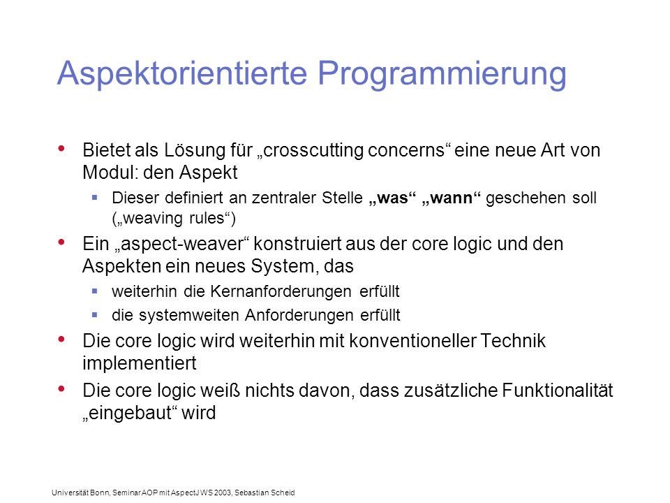 """Universität Bonn, Seminar AOP mit AspectJ WS 2003, Sebastian Scheid Aspektorientierte Programmierung Bietet als Lösung für """"crosscutting concerns eine neue Art von Modul: den Aspekt  Dieser definiert an zentraler Stelle """"was """"wann geschehen soll (""""weaving rules ) Ein """"aspect-weaver konstruiert aus der core logic und den Aspekten ein neues System, das  weiterhin die Kernanforderungen erfüllt  die systemweiten Anforderungen erfüllt Die core logic wird weiterhin mit konventioneller Technik implementiert Die core logic weiß nichts davon, dass zusätzliche Funktionalität """"eingebaut wird"""