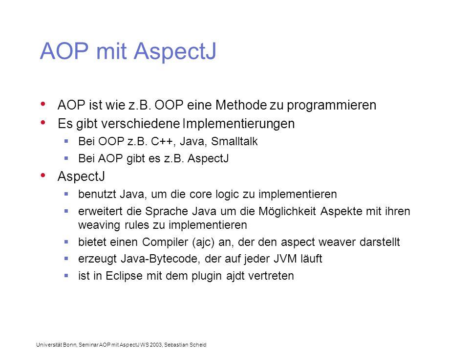 Universität Bonn, Seminar AOP mit AspectJ WS 2003, Sebastian Scheid AOP mit AspectJ AOP ist wie z.B.