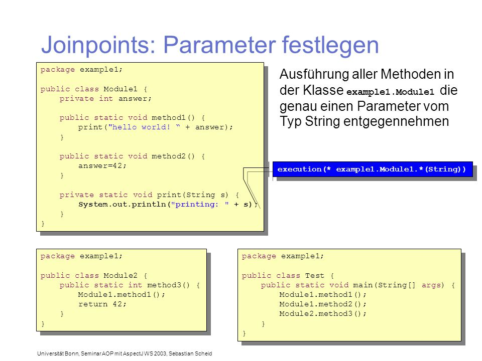 Universität Bonn, Seminar AOP mit AspectJ WS 2003, Sebastian Scheid Joinpoints: Parameter festlegen package example1; public class Module1 { private int answer; public static void method1() { print( hello world.