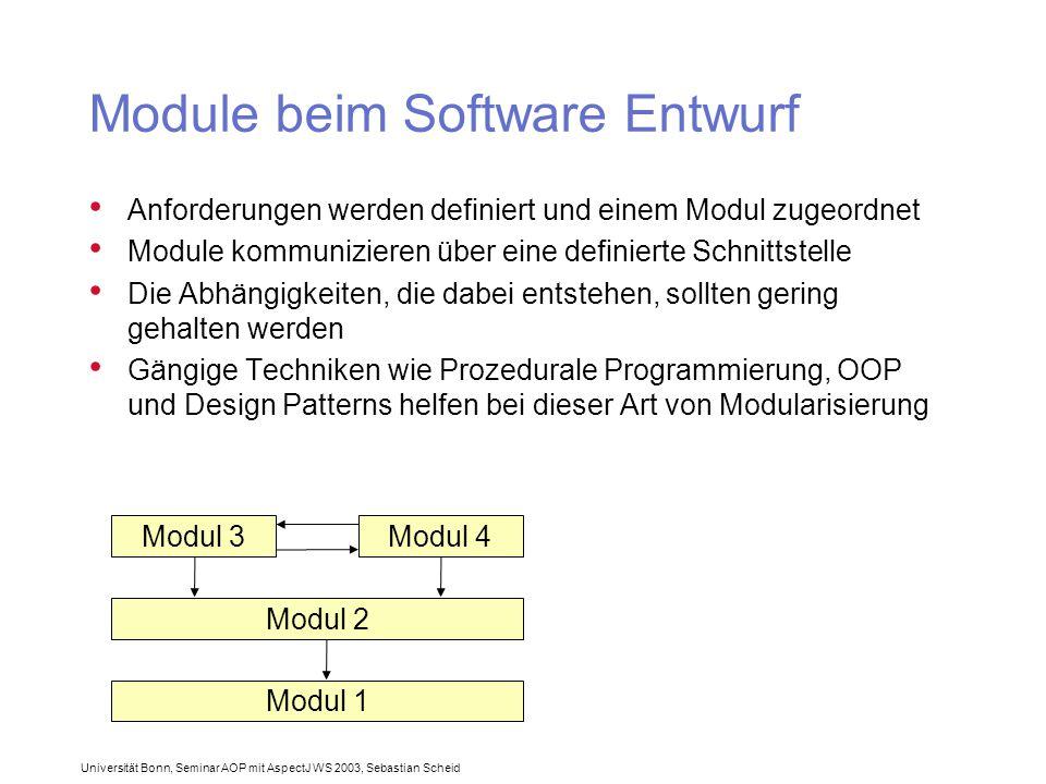 Universität Bonn, Seminar AOP mit AspectJ WS 2003, Sebastian Scheid Module beim Software Entwurf Anforderungen werden definiert und einem Modul zugeordnet Module kommunizieren über eine definierte Schnittstelle Die Abhängigkeiten, die dabei entstehen, sollten gering gehalten werden Gängige Techniken wie Prozedurale Programmierung, OOP und Design Patterns helfen bei dieser Art von Modularisierung Modul 3Modul 4 Modul 2 Modul 1