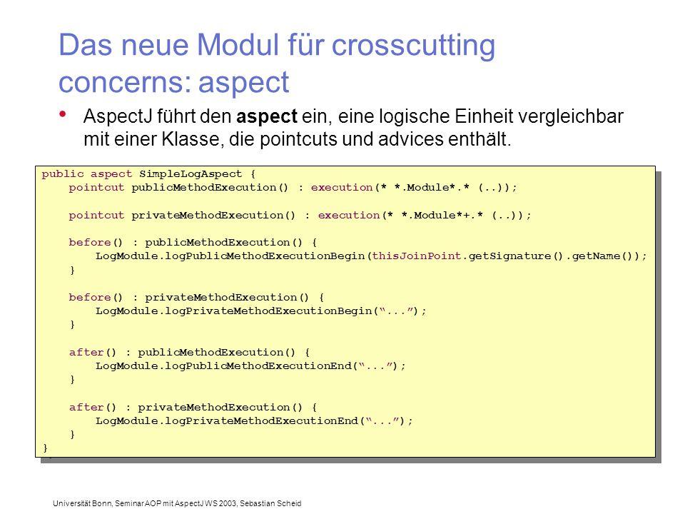 Universität Bonn, Seminar AOP mit AspectJ WS 2003, Sebastian Scheid Das neue Modul für crosscutting concerns: aspect AspectJ führt den aspect ein, eine logische Einheit vergleichbar mit einer Klasse, die pointcuts und advices enthält.