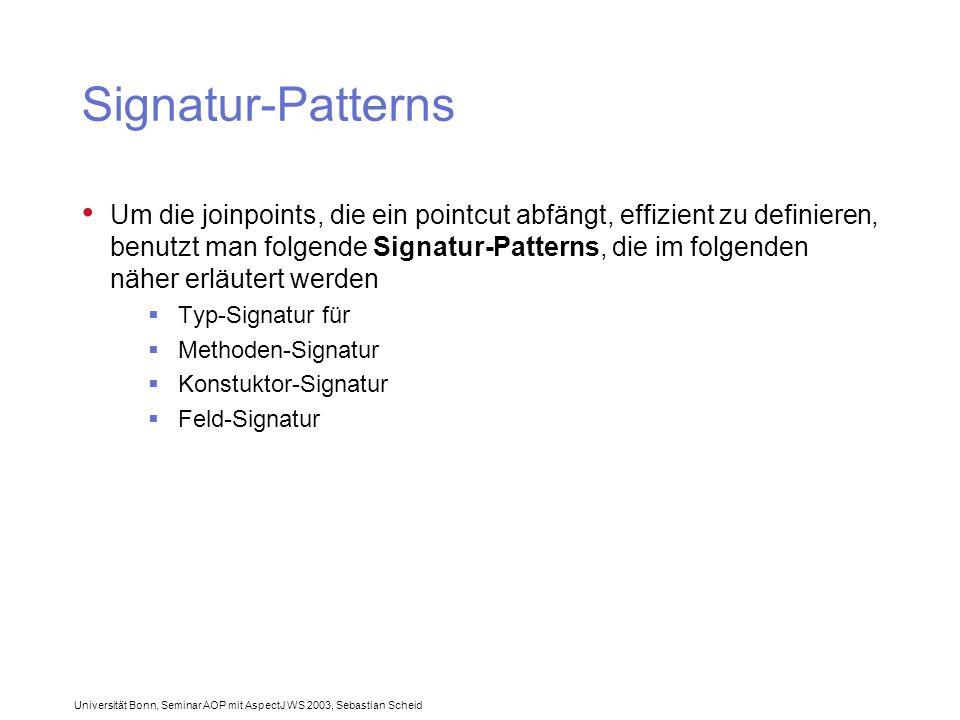 Universität Bonn, Seminar AOP mit AspectJ WS 2003, Sebastian Scheid Signatur-Patterns Um die joinpoints, die ein pointcut abfängt, effizient zu definieren, benutzt man folgende Signatur-Patterns, die im folgenden näher erläutert werden  Typ-Signatur für  Methoden-Signatur  Konstuktor-Signatur  Feld-Signatur