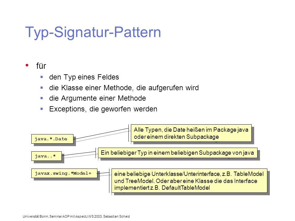 Universität Bonn, Seminar AOP mit AspectJ WS 2003, Sebastian Scheid Typ-Signatur-Pattern für  den Typ eines Feldes  die Klasse einer Methode, die aufgerufen wird  die Argumente einer Methode  Exceptions, die geworfen werden java.*.Date Alle Typen, die Date heißen im Package java oder einem direkten Subpackage Alle Typen, die Date heißen im Package java oder einem direkten Subpackage java..* Ein beliebiger Typ in einem beliebigen Subpackage von java javax.swing.*Model+ eine beliebige Unterklasse/Unterinterface, z.B.