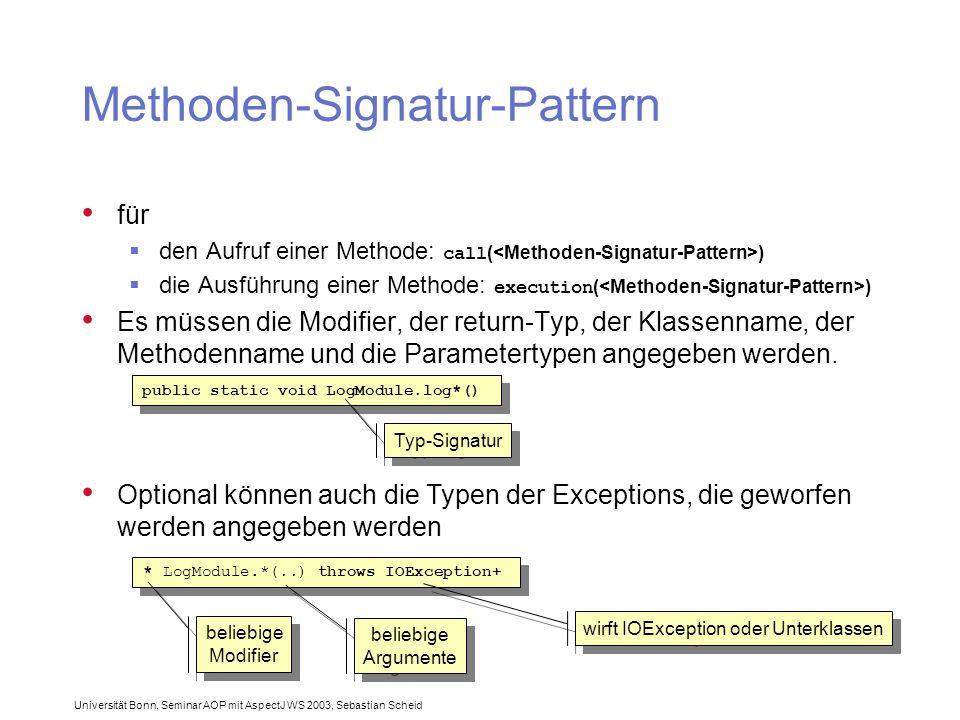 Universität Bonn, Seminar AOP mit AspectJ WS 2003, Sebastian Scheid Methoden-Signatur-Pattern für  den Aufruf einer Methode: call ( )  die Ausführung einer Methode: execution ( ) Es müssen die Modifier, der return-Typ, der Klassenname, der Methodenname und die Parametertypen angegeben werden.