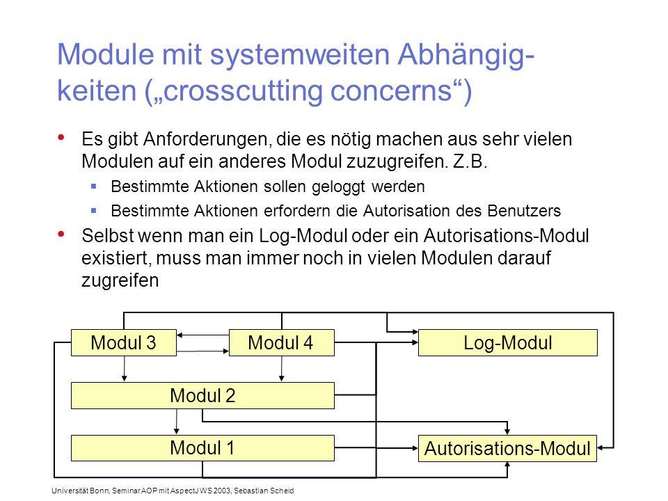 """Universität Bonn, Seminar AOP mit AspectJ WS 2003, Sebastian Scheid Module mit systemweiten Abhängig- keiten (""""crosscutting concerns ) Es gibt Anforderungen, die es nötig machen aus sehr vielen Modulen auf ein anderes Modul zuzugreifen."""