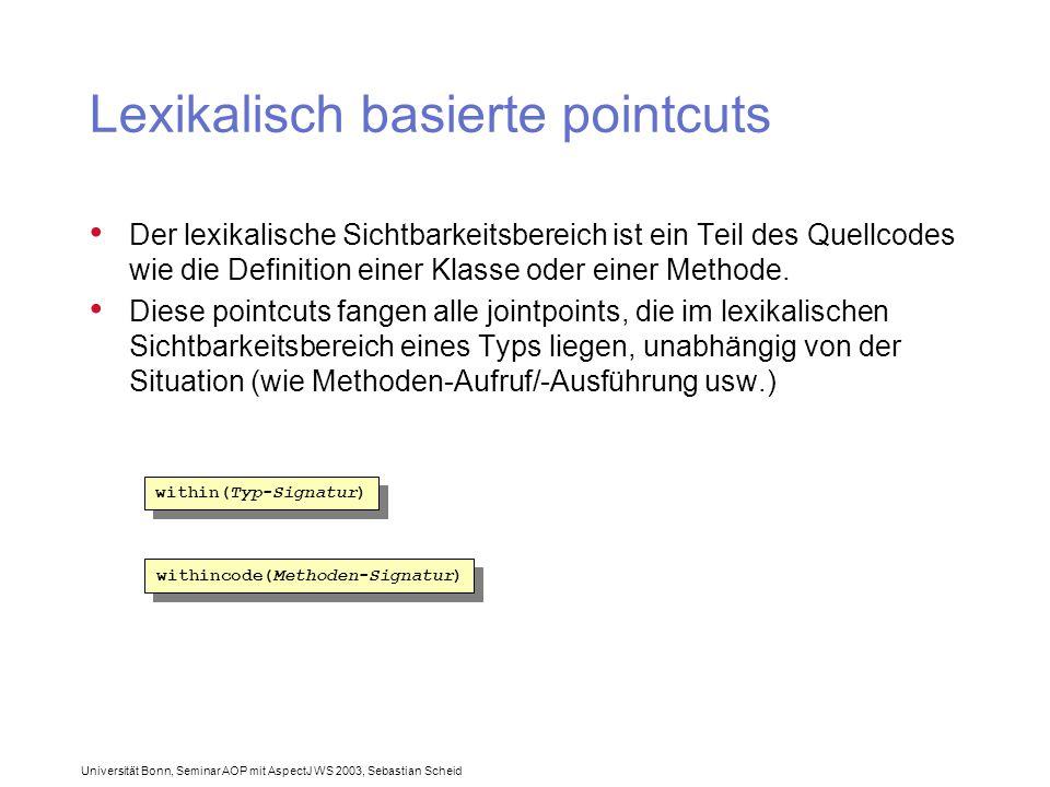 Universität Bonn, Seminar AOP mit AspectJ WS 2003, Sebastian Scheid Lexikalisch basierte pointcuts Der lexikalische Sichtbarkeitsbereich ist ein Teil des Quellcodes wie die Definition einer Klasse oder einer Methode.