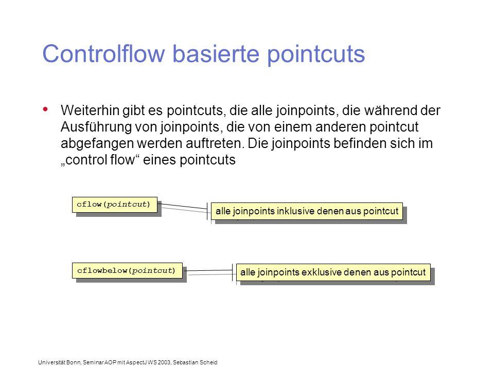 Universität Bonn, Seminar AOP mit AspectJ WS 2003, Sebastian Scheid Controlflow basierte pointcuts Weiterhin gibt es pointcuts, die alle joinpoints, die während der Ausführung von joinpoints, die von einem anderen pointcut abgefangen werden auftreten.