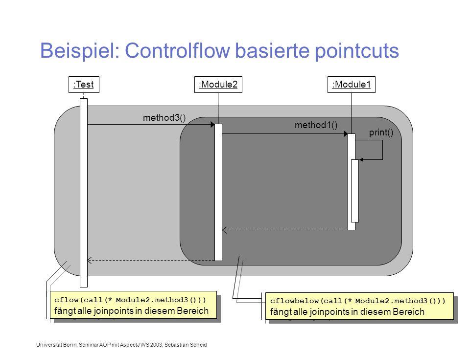 Universität Bonn, Seminar AOP mit AspectJ WS 2003, Sebastian Scheid Beispiel: Controlflow basierte pointcuts :Test:Module1:Module2 method3() method1() print() cflow(call(* Module2.method3())) fängt alle joinpoints in diesem Bereich cflowbelow(call(* Module2.method3())) fängt alle joinpoints in diesem Bereich
