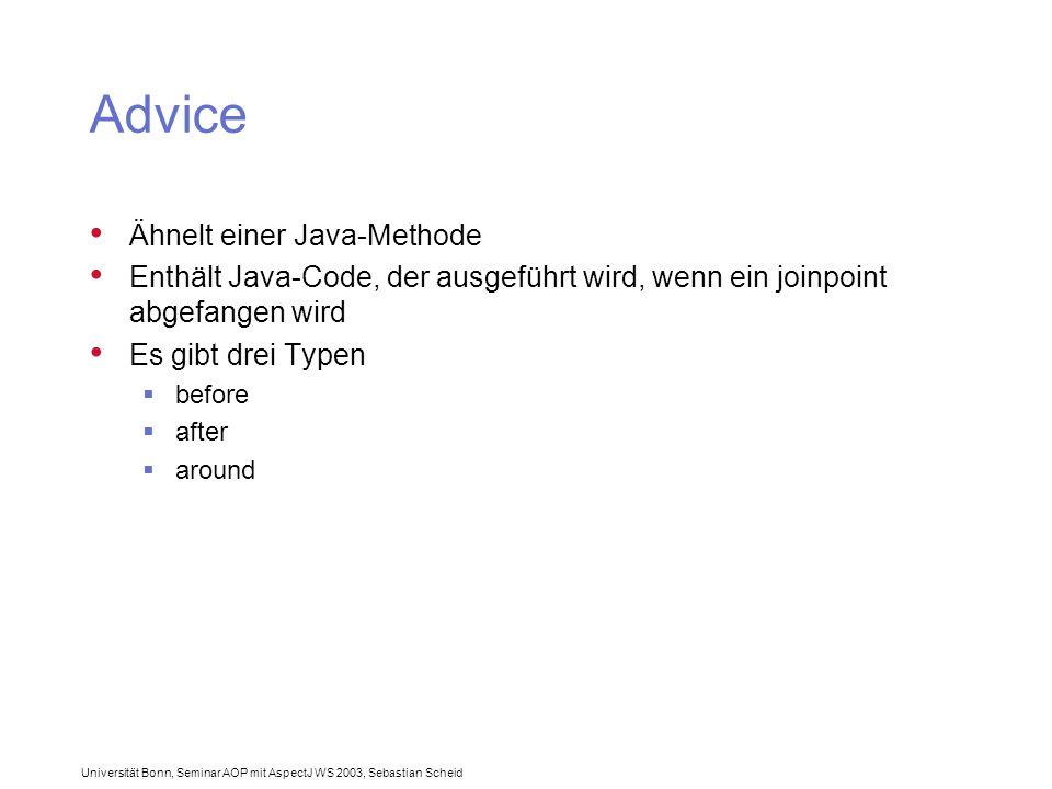 Universität Bonn, Seminar AOP mit AspectJ WS 2003, Sebastian Scheid Advice Ähnelt einer Java-Methode Enthält Java-Code, der ausgeführt wird, wenn ein joinpoint abgefangen wird Es gibt drei Typen  before  after  around