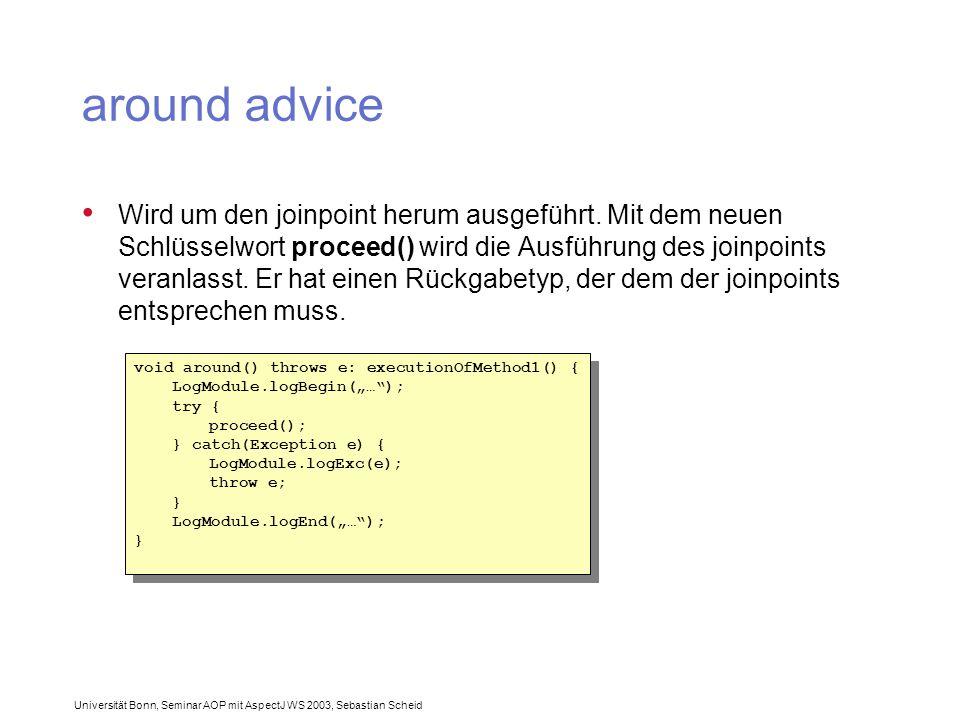 Universität Bonn, Seminar AOP mit AspectJ WS 2003, Sebastian Scheid around advice Wird um den joinpoint herum ausgeführt.