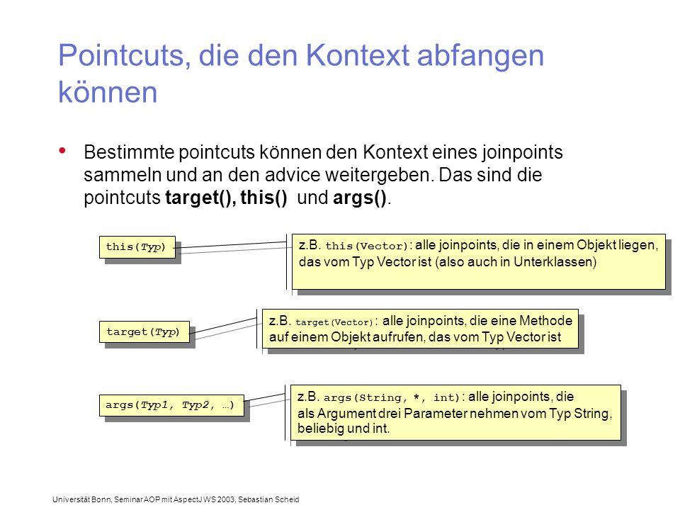 Universität Bonn, Seminar AOP mit AspectJ WS 2003, Sebastian Scheid Pointcuts, die den Kontext abfangen können Bestimmte pointcuts können den Kontext eines joinpoints sammeln und an den advice weitergeben.