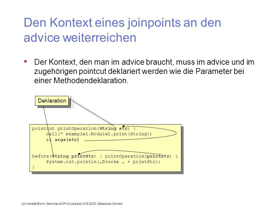 Universität Bonn, Seminar AOP mit AspectJ WS 2003, Sebastian Scheid Den Kontext eines joinpoints an den advice weiterreichen Der Kontext, den man im advice braucht, muss im advice und im zugehörigen pointcut deklariert werden wie die Parameter bei einer Methodendeklaration.