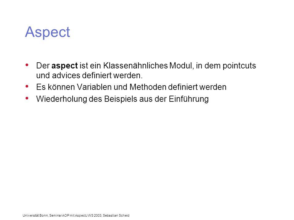 Universität Bonn, Seminar AOP mit AspectJ WS 2003, Sebastian Scheid Aspect Der aspect ist ein Klassenähnliches Modul, in dem pointcuts und advices definiert werden.