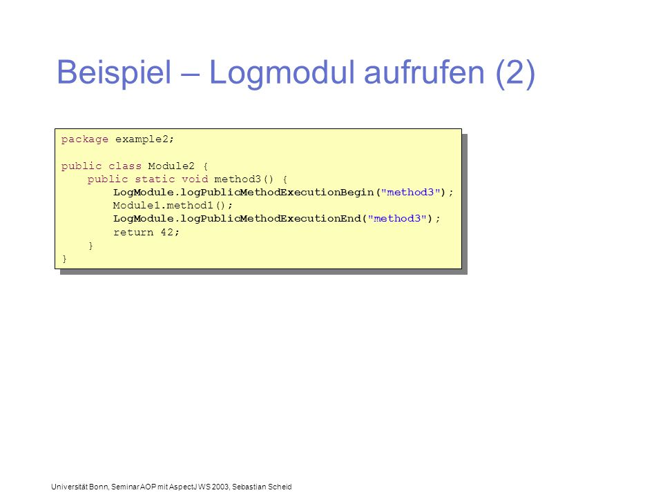 Universität Bonn, Seminar AOP mit AspectJ WS 2003, Sebastian Scheid Beispiel – Logmodul aufrufen (2) package example2; public class Module2 { public static void method3() { LogModule.logPublicMethodExecutionBegin( method3 ); Module1.method1(); LogModule.logPublicMethodExecutionEnd( method3 ); return 42; } package example2; public class Module2 { public static void method3() { LogModule.logPublicMethodExecutionBegin( method3 ); Module1.method1(); LogModule.logPublicMethodExecutionEnd( method3 ); return 42; }