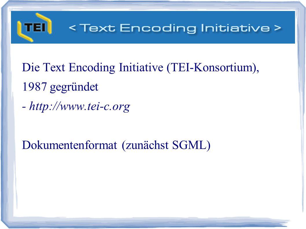 TEI Die Text Encoding Initiative (TEI-Konsortium), 1987 gegründet - http://www.tei-c.org Dokumentenformat (zunächst SGML)