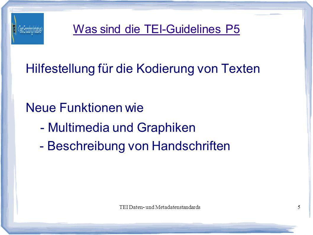 TEI Daten- und Metadatenstandards5 Was sind die TEI-Guidelines P5 Hilfestellung für die Kodierung von Texten Neue Funktionen wie - Multimedia und Graphiken - Beschreibung von Handschriften