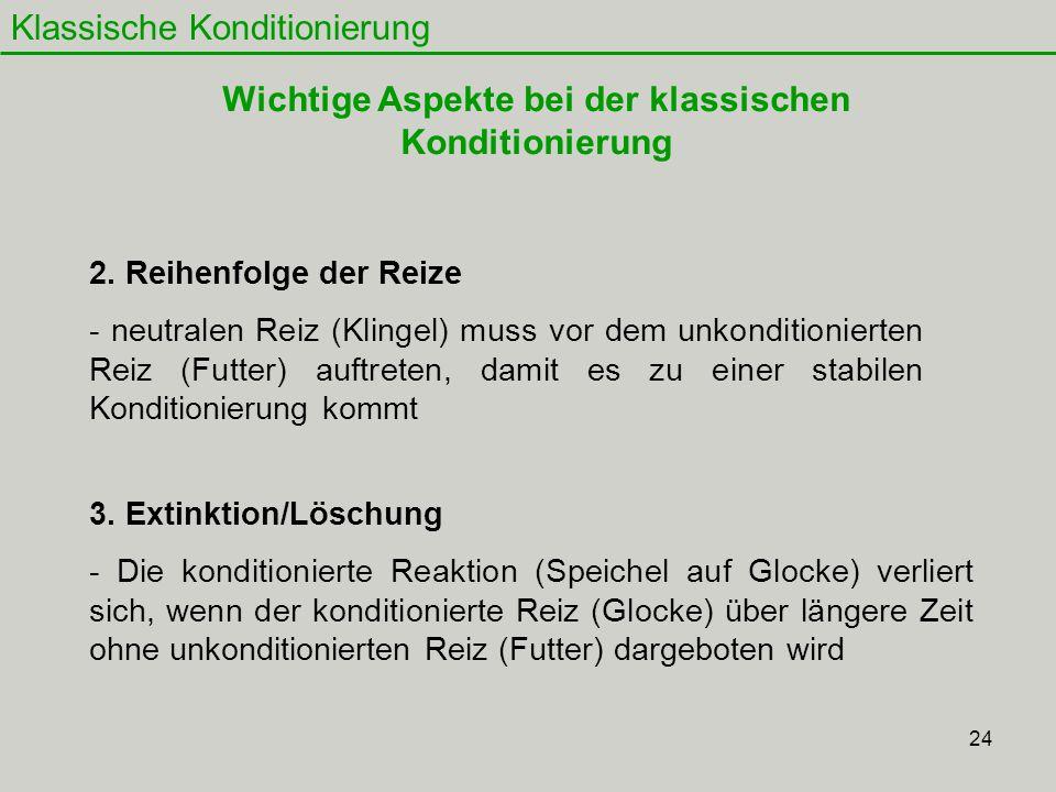 24 Klassische Konditionierung 2. Reihenfolge der Reize - neutralen Reiz (Klingel) muss vor dem unkonditionierten Reiz (Futter) auftreten, damit es zu