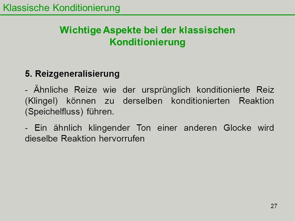 27 Klassische Konditionierung 5. Reizgeneralisierung - Ähnliche Reize wie der ursprünglich konditionierte Reiz (Klingel) können zu derselben kondition