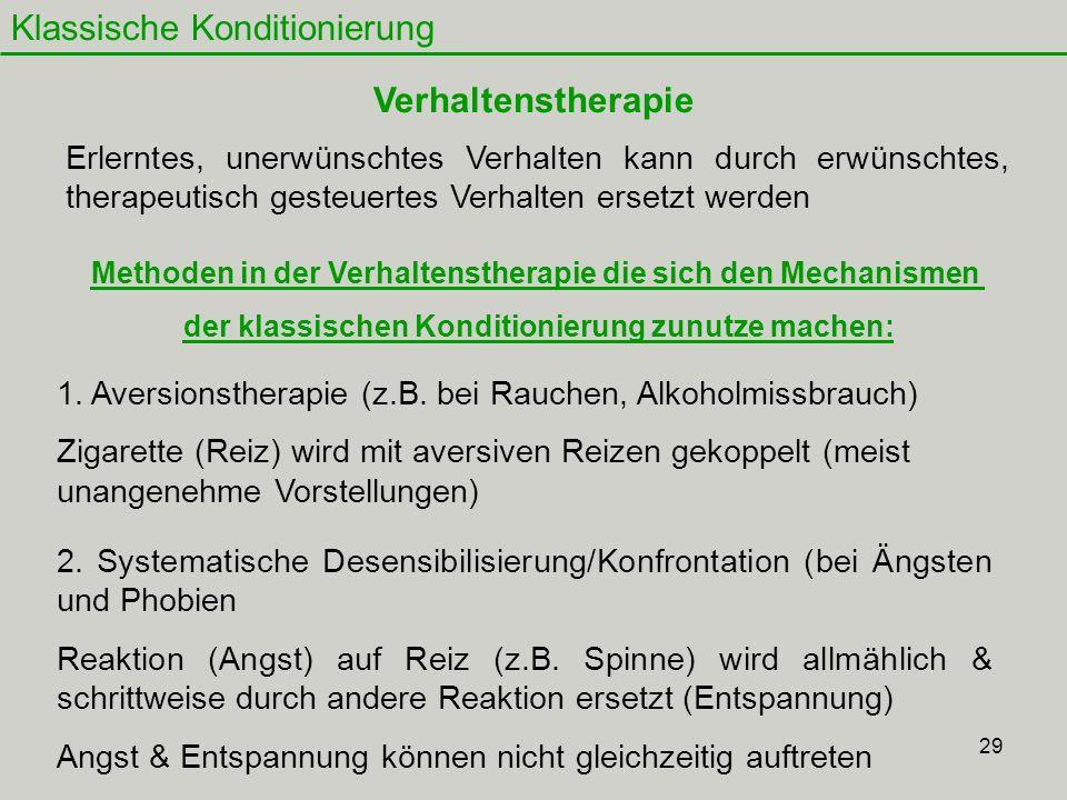 29 Klassische Konditionierung Verhaltenstherapie 1. Aversionstherapie (z.B. bei Rauchen, Alkoholmissbrauch) Zigarette (Reiz) wird mit aversiven Reizen