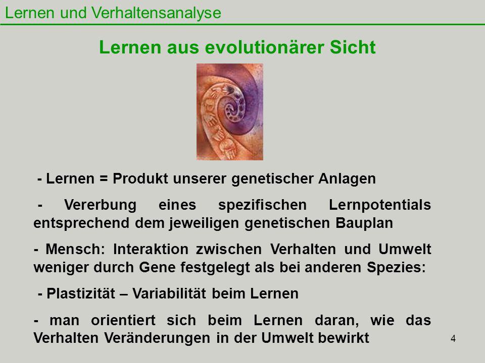 4 Lernen und Verhaltensanalyse Lernen aus evolutionärer Sicht - Lernen = Produkt unserer genetischer Anlagen - Vererbung eines spezifischen Lernpotent