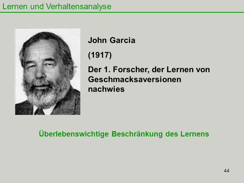 44 Lernen und Verhaltensanalyse John Garcia (1917) Der 1. Forscher, der Lernen von Geschmacksaversionen nachwies Überlebenswichtige Beschränkung des L