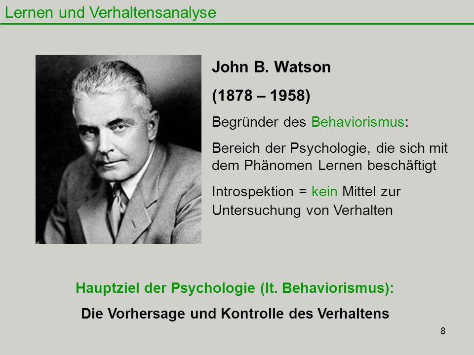 8 Lernen und Verhaltensanalyse John B. Watson (1878 – 1958) Begründer des Behaviorismus: Bereich der Psychologie, die sich mit dem Phänomen Lernen bes