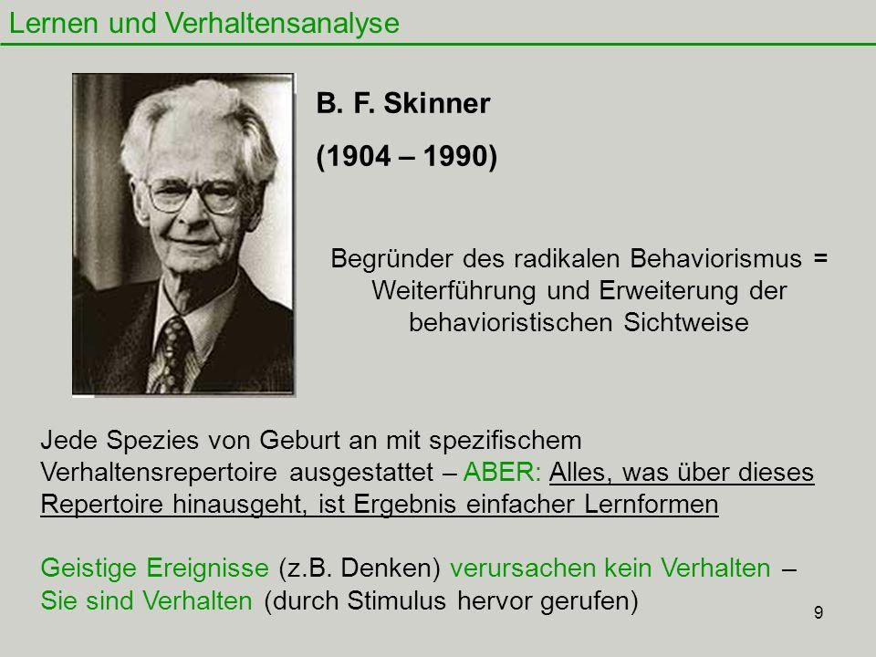 9 Lernen und Verhaltensanalyse B. F. Skinner (1904 – 1990) Begründer des radikalen Behaviorismus = Weiterführung und Erweiterung der behavioristischen