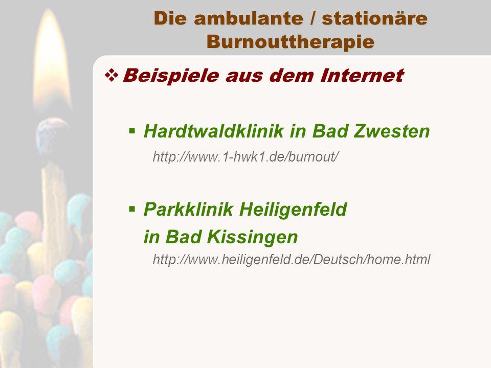 Die ambulante / stationäre Burnouttherapie  Beispiele aus dem Internet  Hardtwaldklinik in Bad Zwesten http://www.1-hwk1.de/burnout/  Parkklinik Heiligenfeld in Bad Kissingen http://www.heiligenfeld.de/Deutsch/home.html