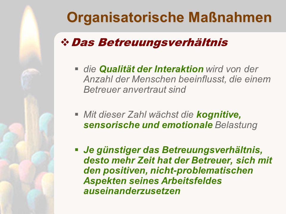 Organisatorische Maßnahmen  Das Betreuungsverhältnis  die Qualität der Interaktion wird von der Anzahl der Menschen beeinflusst, die einem Betreuer anvertraut sind  Mit dieser Zahl wächst die kognitive, sensorische und emotionale Belastung  Je günstiger das Betreuungsverhältnis, desto mehr Zeit hat der Betreuer, sich mit den positiven, nicht-problematischen Aspekten seines Arbeitsfeldes auseinanderzusetzen
