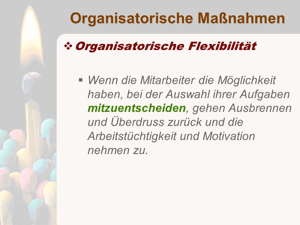 Organisatorische Maßnahmen  Organisatorische Flexibilität  Wenn die Mitarbeiter die Möglichkeit haben, bei der Auswahl ihrer Aufgaben mitzuentscheiden, gehen Ausbrennen und Überdruss zurück und die Arbeitstüchtigkeit und Motivation nehmen zu.