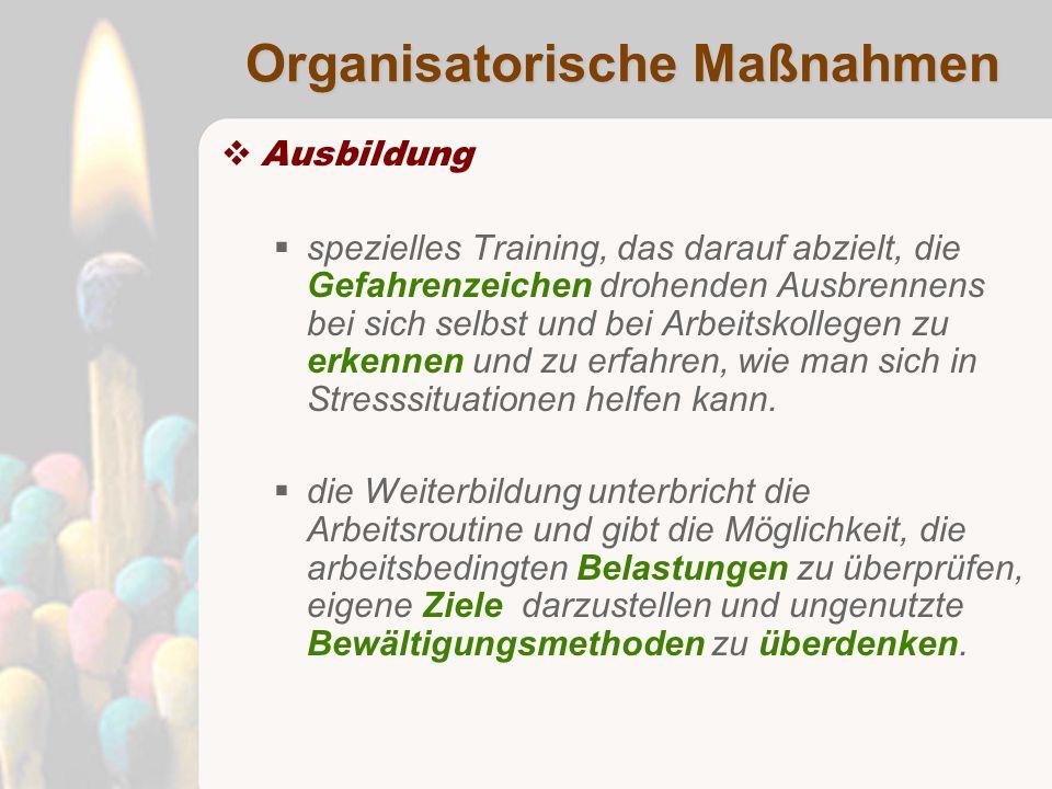 Organisatorische Maßnahmen  Ausbildung  spezielles Training, das darauf abzielt, die Gefahrenzeichen drohenden Ausbrennens bei sich selbst und bei Arbeitskollegen zu erkennen und zu erfahren, wie man sich in Stresssituationen helfen kann.