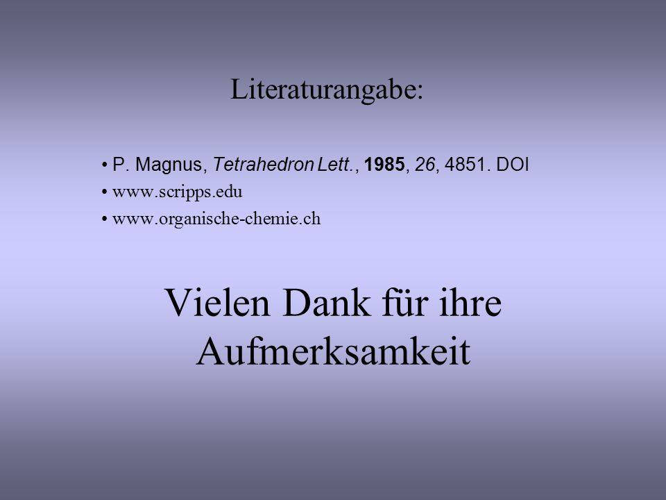 Vielen Dank für ihre Aufmerksamkeit Literaturangabe: P. Magnus, Tetrahedron Lett., 1985, 26, 4851. DOI www.scripps.edu www.organische-chemie.ch