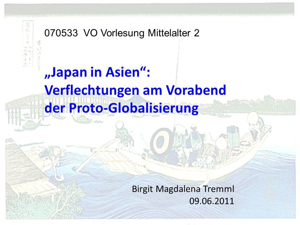 """070533 VO Vorlesung Mittelalter 2 """"Japan in Asien : Verflechtungen am Vorabend der Proto-Globalisierung Birgit Magdalena Tremml 09.06.2011"""