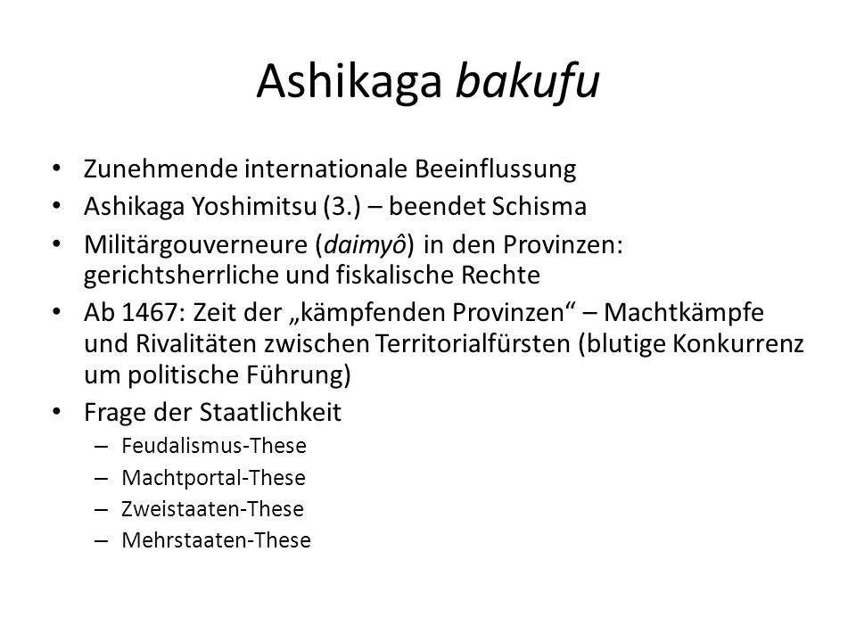 """Ashikaga bakufu Zunehmende internationale Beeinflussung Ashikaga Yoshimitsu (3.) – beendet Schisma Militärgouverneure (daimyô) in den Provinzen: gerichtsherrliche und fiskalische Rechte Ab 1467: Zeit der """"kämpfenden Provinzen – Machtkämpfe und Rivalitäten zwischen Territorialfürsten (blutige Konkurrenz um politische Führung) Frage der Staatlichkeit – Feudalismus-These – Machtportal-These – Zweistaaten-These – Mehrstaaten-These"""