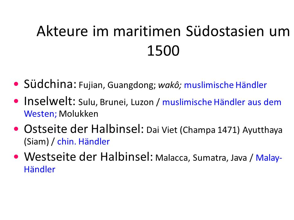Akteure im maritimen Südostasien um 1500 Südchina: Fujian, Guangdong; wakô; muslimische Händler Inselwelt: Sulu, Brunei, Luzon / muslimische Händler aus dem Westen; Molukken Ostseite der Halbinsel: Dai Viet (Champa 1471) Ayutthaya (Siam) / chin.