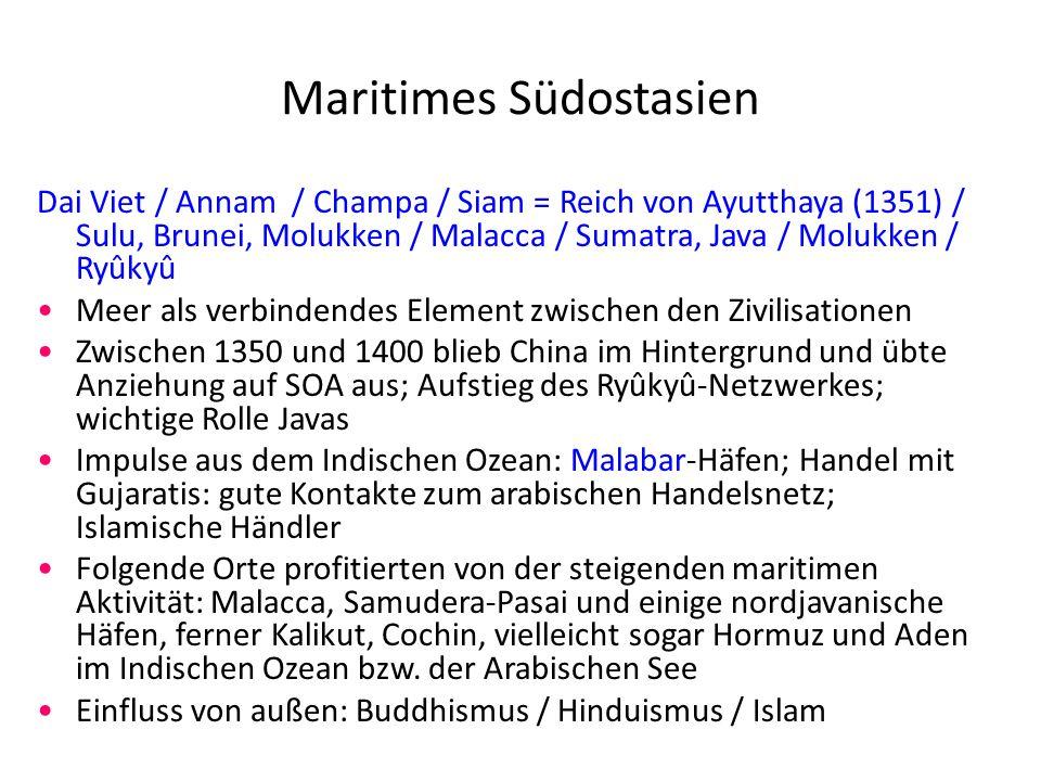 Maritimes Südostasien Dai Viet / Annam / Champa / Siam = Reich von Ayutthaya (1351) / Sulu, Brunei, Molukken / Malacca / Sumatra, Java / Molukken / Ryûkyû Meer als verbindendes Element zwischen den Zivilisationen Zwischen 1350 und 1400 blieb China im Hintergrund und übte Anziehung auf SOA aus; Aufstieg des Ryûkyû-Netzwerkes; wichtige Rolle Javas Impulse aus dem Indischen Ozean: Malabar-Häfen; Handel mit Gujaratis: gute Kontakte zum arabischen Handelsnetz; Islamische Händler Folgende Orte profitierten von der steigenden maritimen Aktivität: Malacca, Samudera-Pasai und einige nordjavanische Häfen, ferner Kalikut, Cochin, vielleicht sogar Hormuz und Aden im Indischen Ozean bzw.