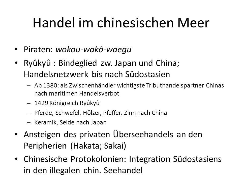 Handel im chinesischen Meer Piraten: wokou-wakô-waegu Ryûkyû : Bindeglied zw. Japan und China; Handelsnetzwerk bis nach Südostasien – Ab 1380: als Zwi