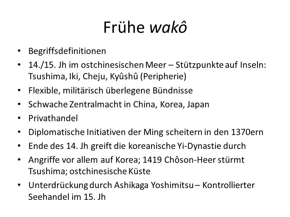 Frühe wakô Begriffsdefinitionen 14./15. Jh im ostchinesischen Meer – Stützpunkte auf Inseln: Tsushima, Iki, Cheju, Kyûshû (Peripherie) Flexible, milit