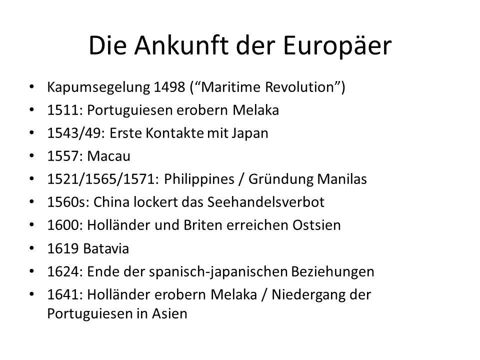 Die Ankunft der Europäer Kapumsegelung 1498 ( Maritime Revolution ) 1511: Portuguiesen erobern Melaka 1543/49: Erste Kontakte mit Japan 1557: Macau 1521/1565/1571: Philippines / Gründung Manilas 1560s: China lockert das Seehandelsverbot 1600: Holländer und Briten erreichen Ostsien 1619 Batavia 1624: Ende der spanisch-japanischen Beziehungen 1641: Holländer erobern Melaka / Niedergang der Portuguiesen in Asien