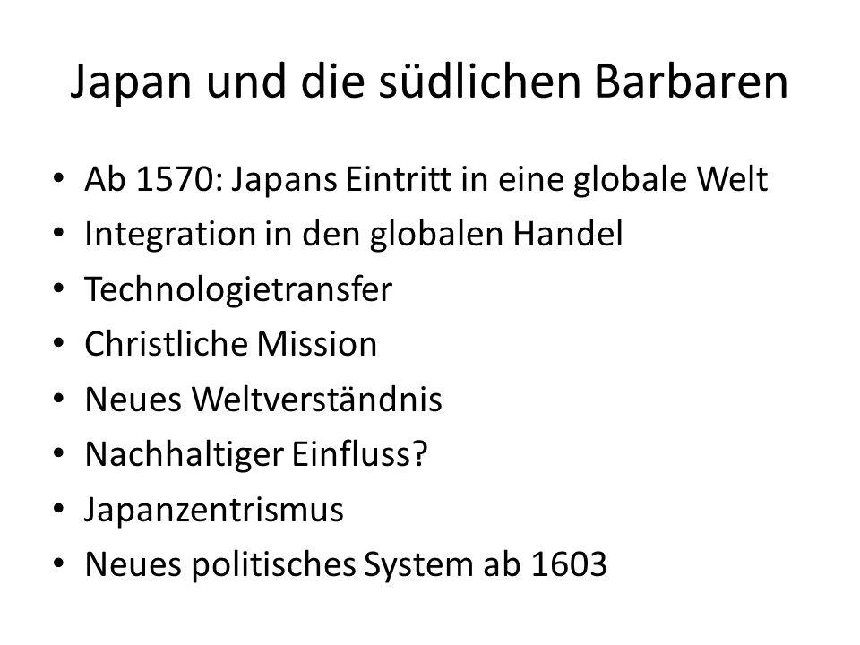 Japan und die südlichen Barbaren Ab 1570: Japans Eintritt in eine globale Welt Integration in den globalen Handel Technologietransfer Christliche Mission Neues Weltverständnis Nachhaltiger Einfluss.
