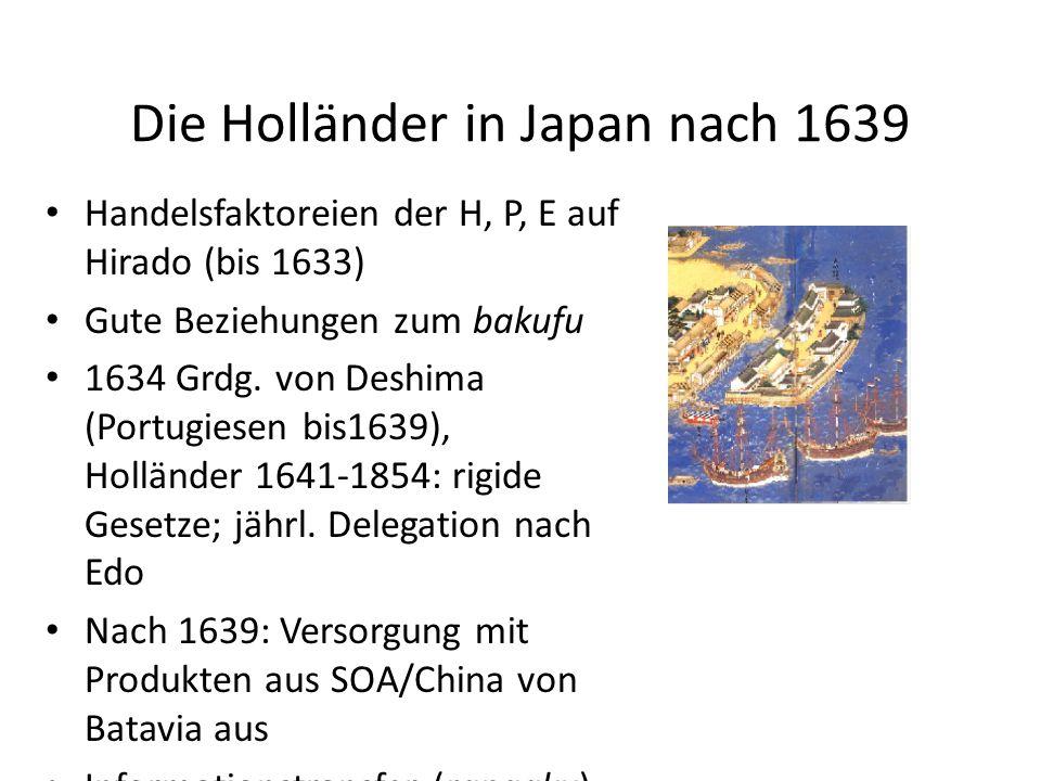 Die Holländer in Japan nach 1639 Handelsfaktoreien der H, P, E auf Hirado (bis 1633) Gute Beziehungen zum bakufu 1634 Grdg. von Deshima (Portugiesen b
