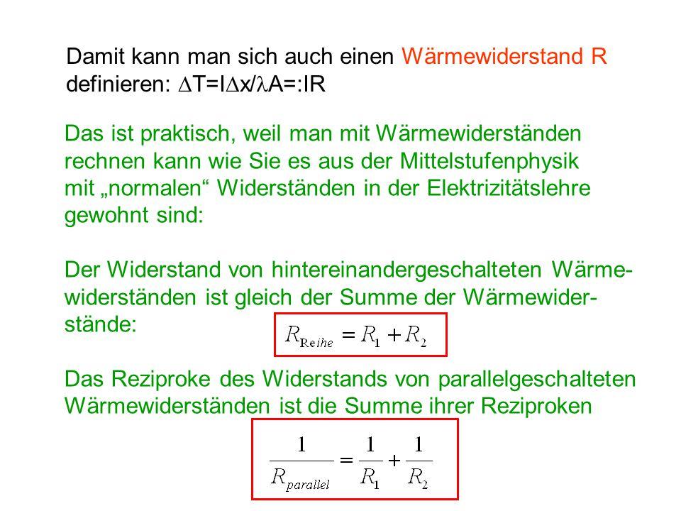 Damit kann man sich auch einen Wärmewiderstand R definieren:  T=I  x/ A=:IR Das ist praktisch, weil man mit Wärmewiderständen rechnen kann wie Sie e