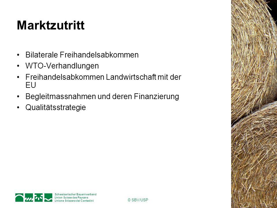 Schweizerischer Bauernverband Union Suisse des Paysans Unione Svizzera dei Contadini © SBV/USP Marktzutritt Bilaterale Freihandelsabkommen WTO-Verhandlungen Freihandelsabkommen Landwirtschaft mit der EU Begleitmassnahmen und deren Finanzierung Qualitätsstrategie