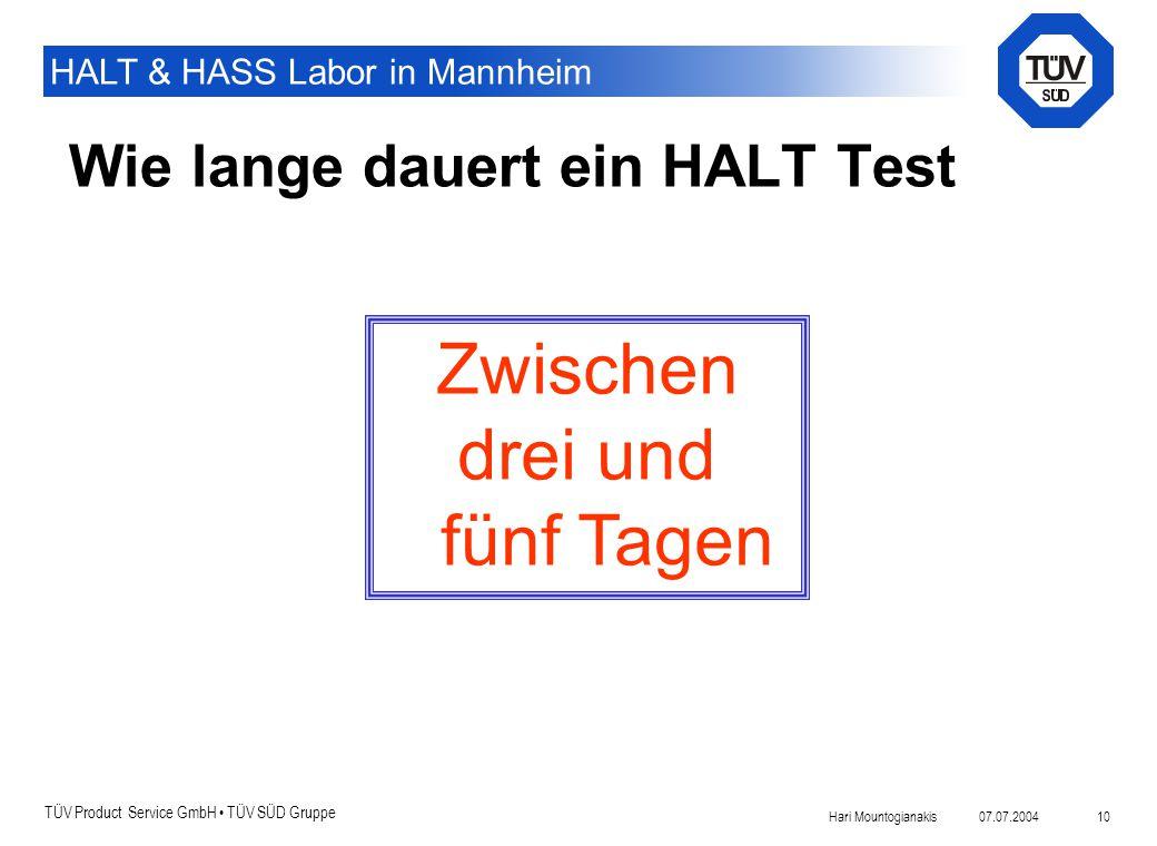 TÜV Product Service GmbH TÜV SÜD Gruppe HALT & HASS Labor in Mannheim 07.07.2004Hari Mountogianakis 10 Wie lange dauert ein HALT Test Zwischen drei un