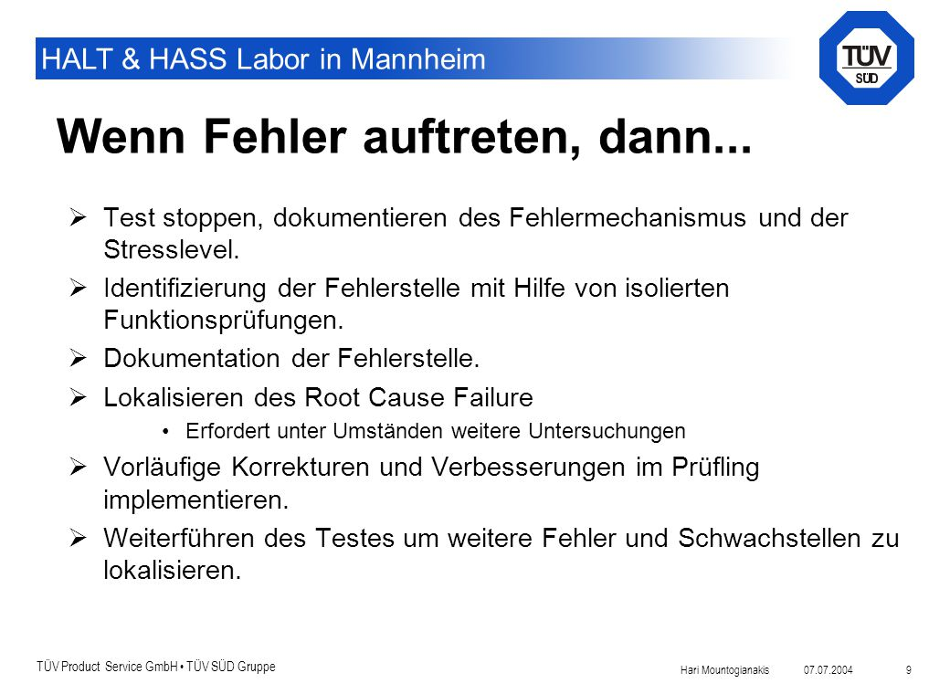 TÜV Product Service GmbH TÜV SÜD Gruppe HALT & HASS Labor in Mannheim 07.07.2004Hari Mountogianakis 9 Wenn Fehler auftreten, dann...  Test stoppen, d